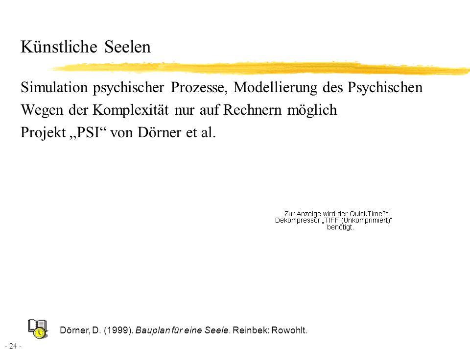 Künstliche Seelen Simulation psychischer Prozesse, Modellierung des Psychischen. Wegen der Komplexität nur auf Rechnern möglich.