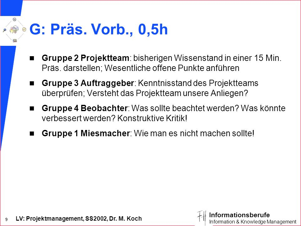 G: Präs. Vorb., 0,5h Gruppe 2 Projektteam: bisherigen Wissenstand in einer 15 Min. Präs. darstellen; Wesentliche offene Punkte anführen.