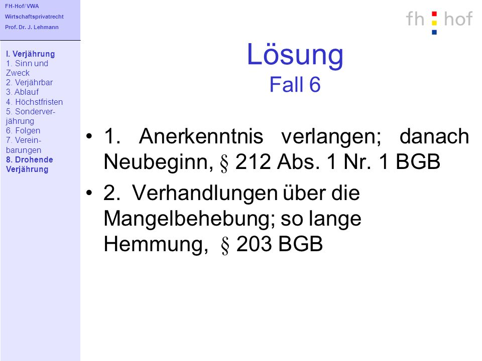 FH-Hof/ VWA Wirtschaftsprivatrecht. Prof. Dr. J. Lehmann. Lösung Fall 6. I. Verjährung. 1. Sinn und.