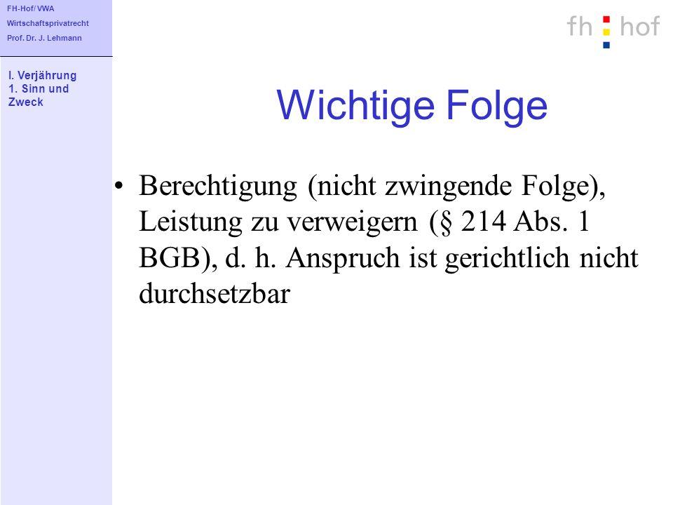 FH-Hof/ VWA Wirtschaftsprivatrecht. Prof. Dr. J. Lehmann. I. Verjährung. 1. Sinn und. Zweck. Wichtige Folge.