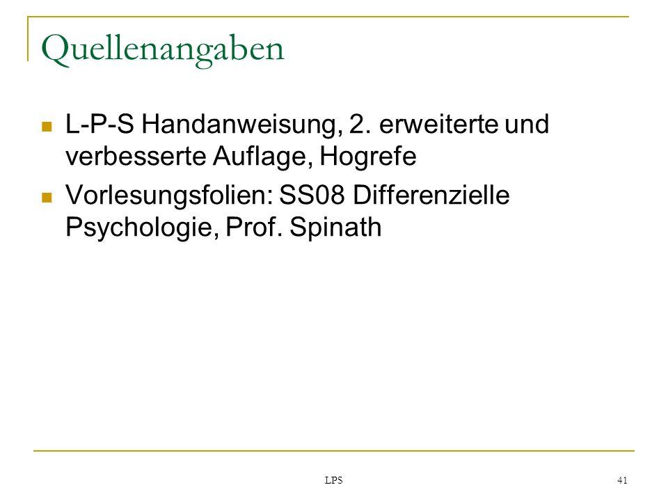 Quellenangaben L-P-S Handanweisung, 2. erweiterte und verbesserte Auflage, Hogrefe. Vorlesungsfolien: SS08 Differenzielle Psychologie, Prof. Spinath.
