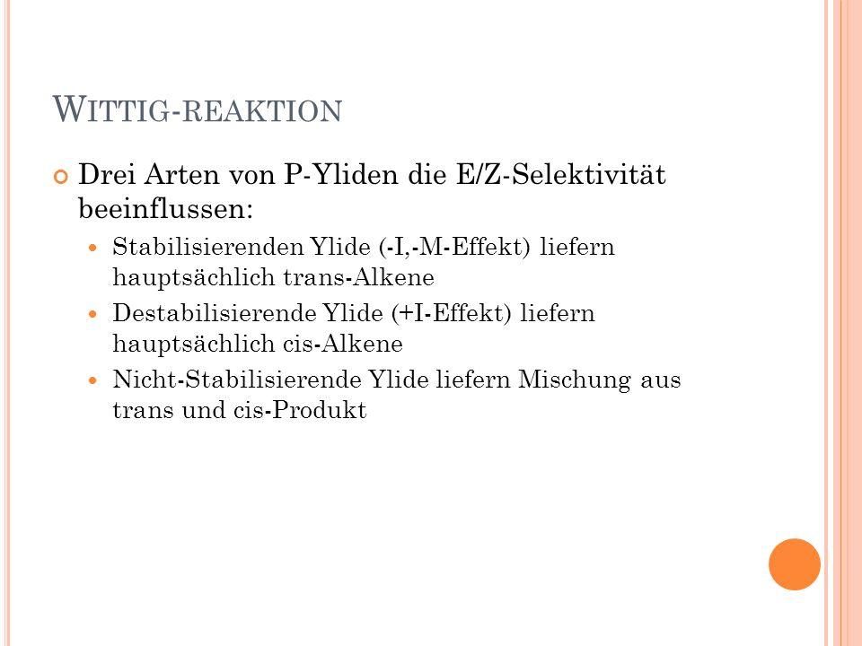 Wittig-reaktion Drei Arten von P-Yliden die E/Z-Selektivität beeinflussen: Stabilisierenden Ylide (-I,-M-Effekt) liefern hauptsächlich trans-Alkene.
