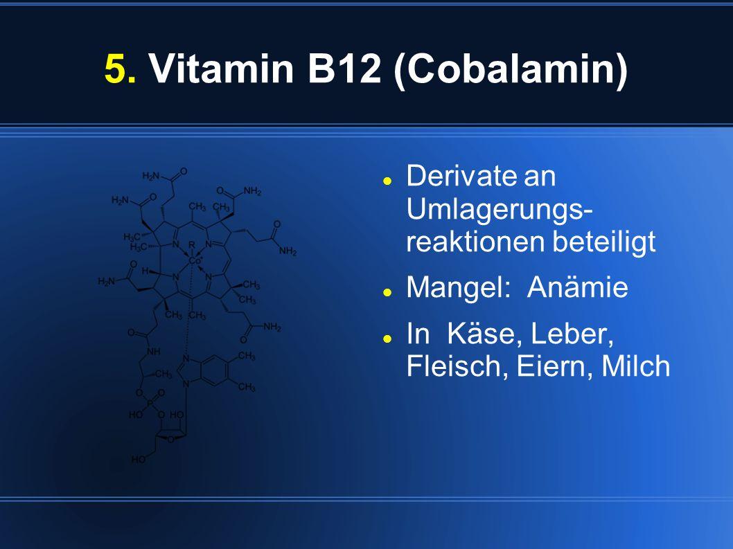 5. Vitamin B12 (Cobalamin) Derivate an Umlagerungs- reaktionen beteiligt.