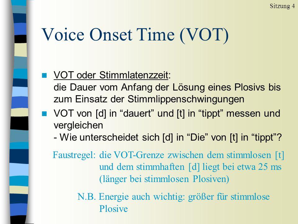 Sitzung 4Voice Onset Time (VOT) VOT oder Stimmlatenzzeit: die Dauer vom Anfang der Lösung eines Plosivs bis zum Einsatz der Stimmlippenschwingungen.