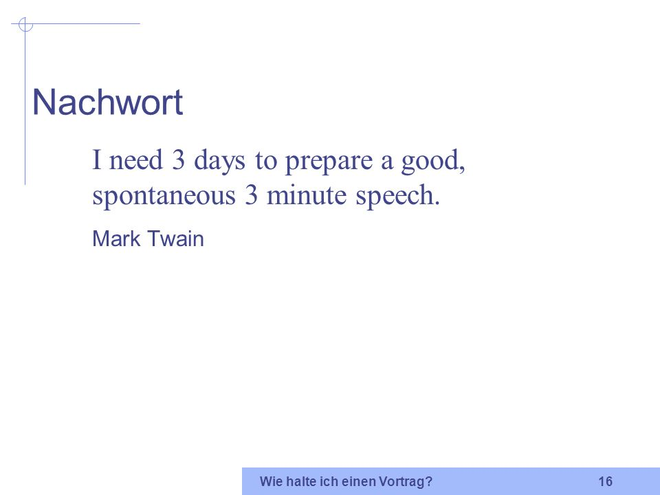Nachwort I need 3 days to prepare a good, spontaneous 3 minute speech.