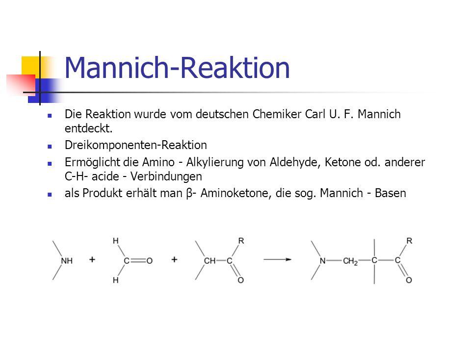 Mannich-ReaktionDie Reaktion wurde vom deutschen Chemiker Carl U. F. Mannich entdeckt. Dreikomponenten-Reaktion.