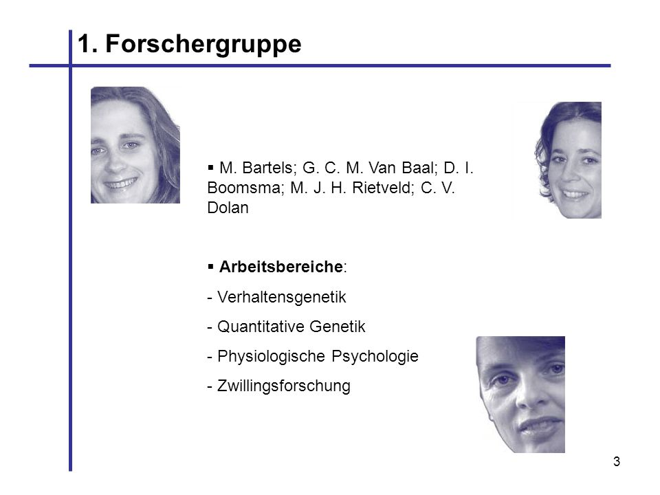 1. ForschergruppeM. Bartels; G. C. M. Van Baal; D. I. Boomsma; M. J. H. Rietveld; C. V. Dolan. Arbeitsbereiche: