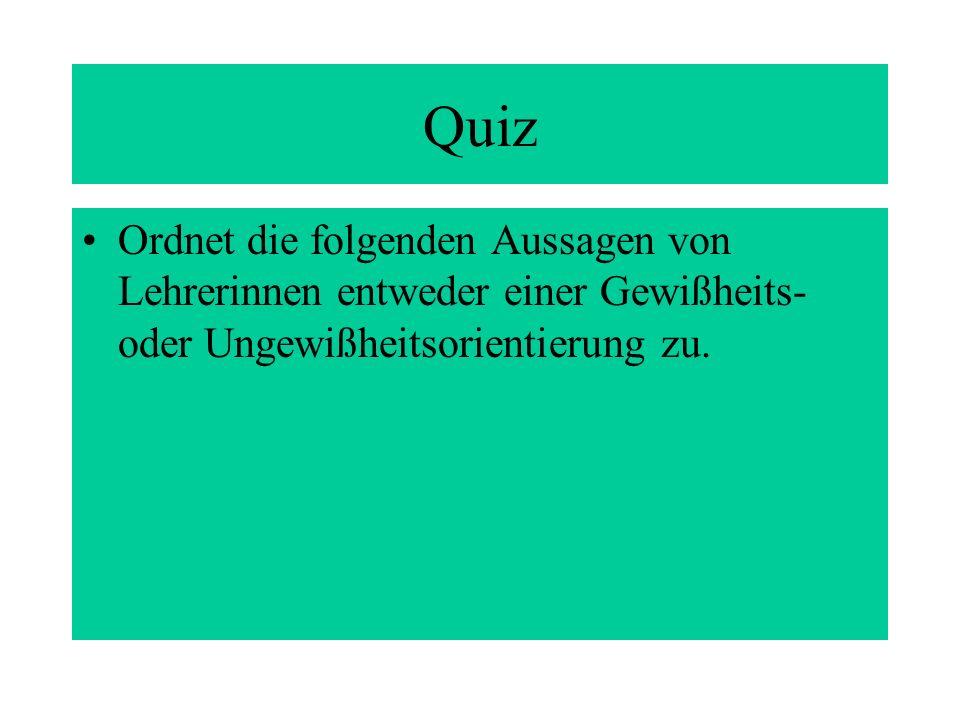 Quiz Ordnet die folgenden Aussagen von Lehrerinnen entweder einer Gewißheits- oder Ungewißheitsorientierung zu.
