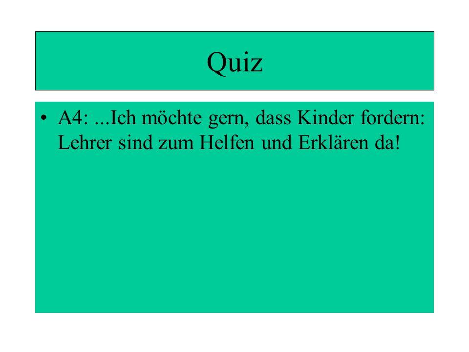 Quiz A4: ...Ich möchte gern, dass Kinder fordern: Lehrer sind zum Helfen und Erklären da!