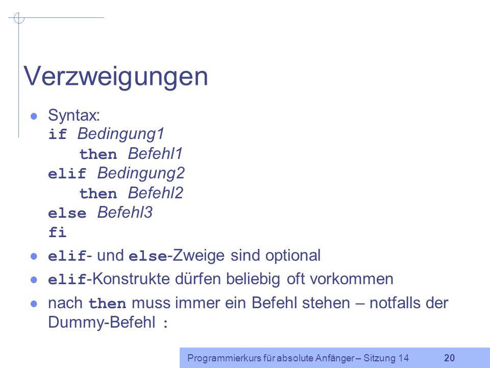 Verzweigungen Syntax: if Bedingung1 then Befehl1 elif Bedingung2 then Befehl2 else Befehl3 fi. elif- und else-Zweige sind optional.