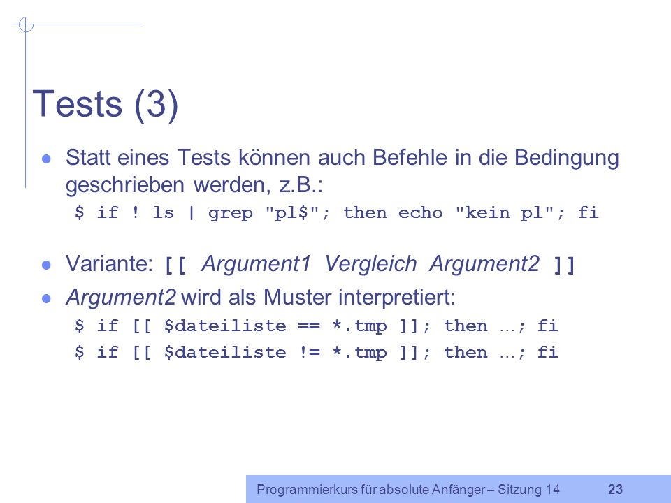 Tests (3) Statt eines Tests können auch Befehle in die Bedingung geschrieben werden, z.B.: $ if ! ls | grep pl$ ; then echo kein pl ; fi.