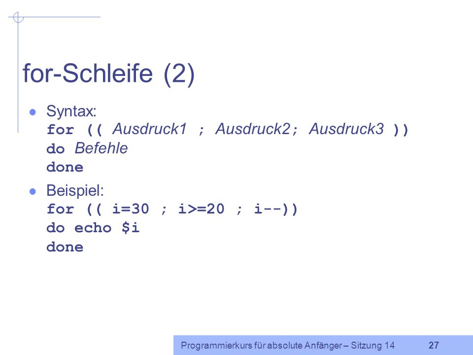 for-Schleife (2) Syntax: for (( Ausdruck1 ; Ausdruck2; Ausdruck3 )) do Befehle done. Beispiel: for (( i=30 ; i>=20 ; i--)) do echo $i done.