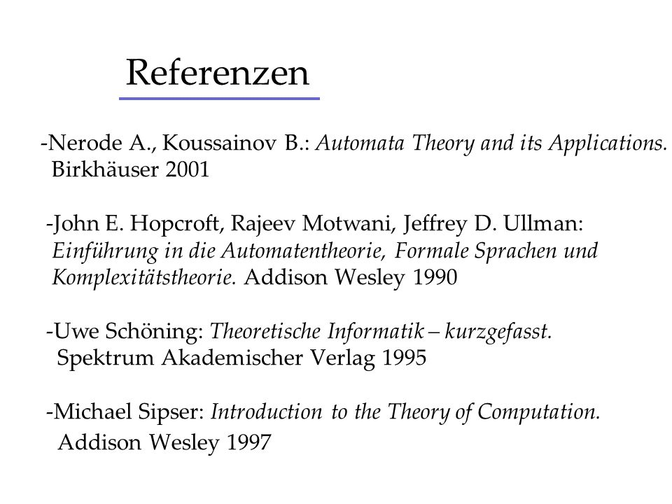 Referenzen-Nerode A., Koussainov B.: Automata Theory and its Applications. Birkhäuser 2001. -John E. Hopcroft, Rajeev Motwani, Jeffrey D. Ullman: