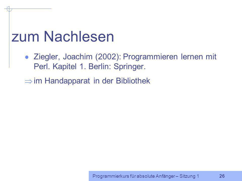 zum Nachlesen Ziegler, Joachim (2002): Programmieren lernen mit Perl. Kapitel 1. Berlin: Springer. im Handapparat in der Bibliothek.