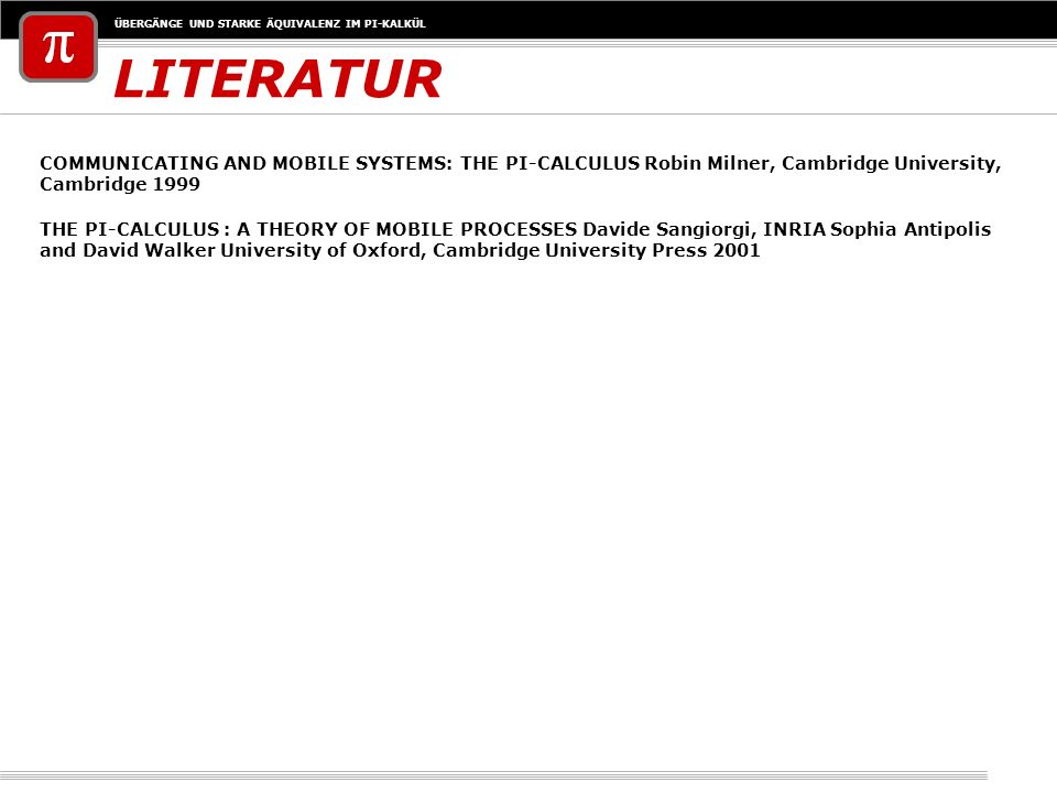 LITERATUR COMMUNICATING AND MOBILE SYSTEMS: THE PI-CALCULUS Robin Milner, Cambridge University, Cambridge 1999.