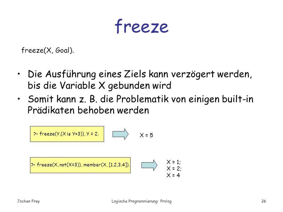 freeze freeze(X, Goal). Die Ausführung eines Ziels kann verzögert werden, bis die Variable X gebunden wird.