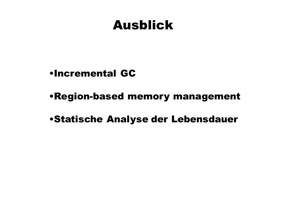 Ausblick Incremental GC Region-based memory management
