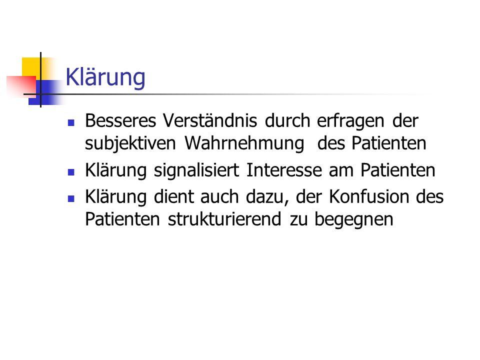 Klärung Besseres Verständnis durch erfragen der subjektiven Wahrnehmung des Patienten. Klärung signalisiert Interesse am Patienten.