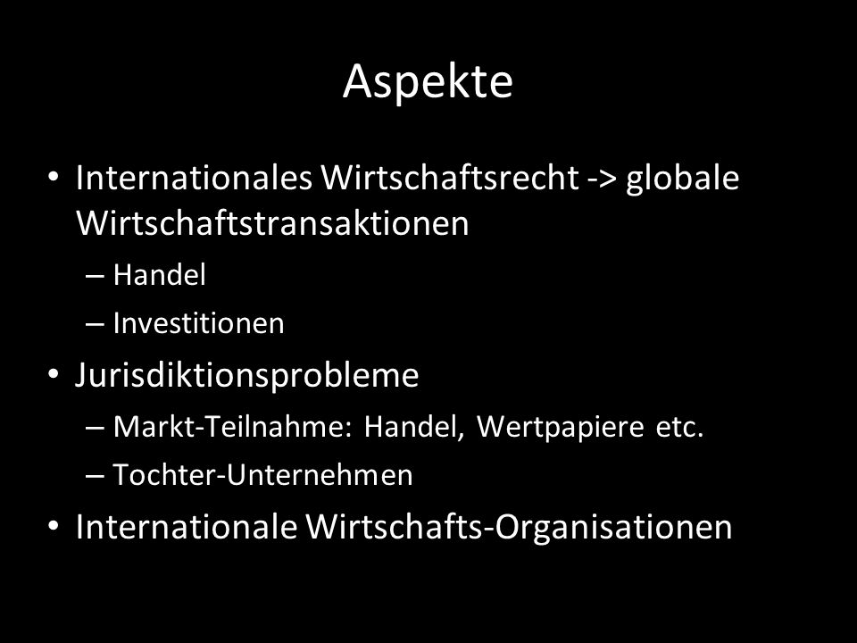 AspekteInternationales Wirtschaftsrecht -> globale Wirtschaftstransaktionen. Handel. Investitionen.