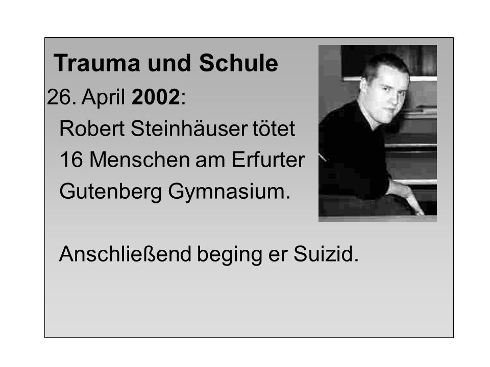 Trauma und Schule 26. April 2002: Robert Steinhäuser tötet