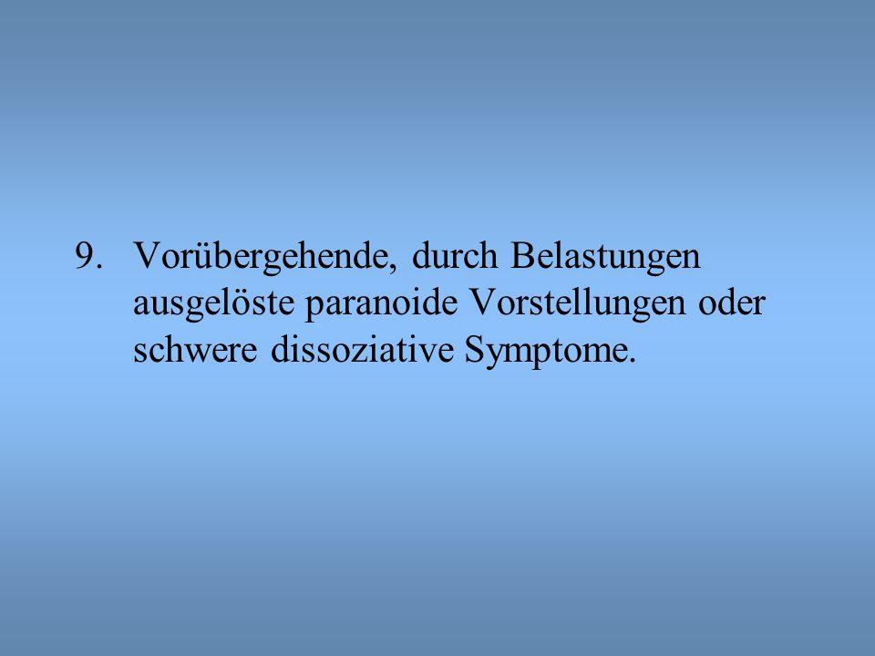 Vorübergehende, durch Belastungen ausgelöste paranoide Vorstellungen oder schwere dissoziative Symptome.