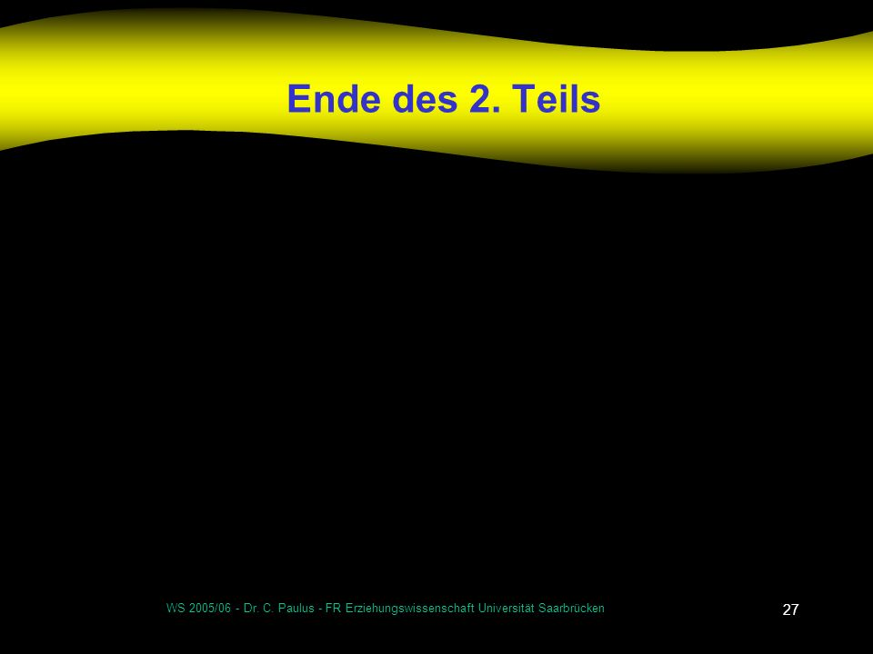 Ende des 2. Teils WS 2005/06 - Dr. C. Paulus - FR Erziehungswissenschaft Universität Saarbrücken