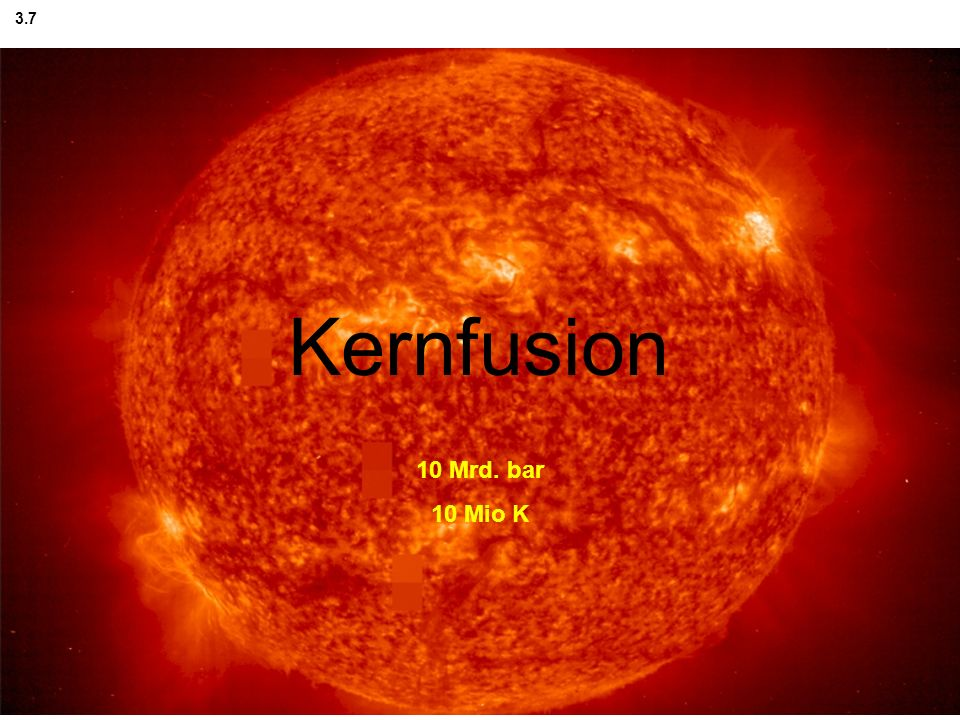3.7 Fusion Kernfusion 10 Mrd. bar 10 Mio K