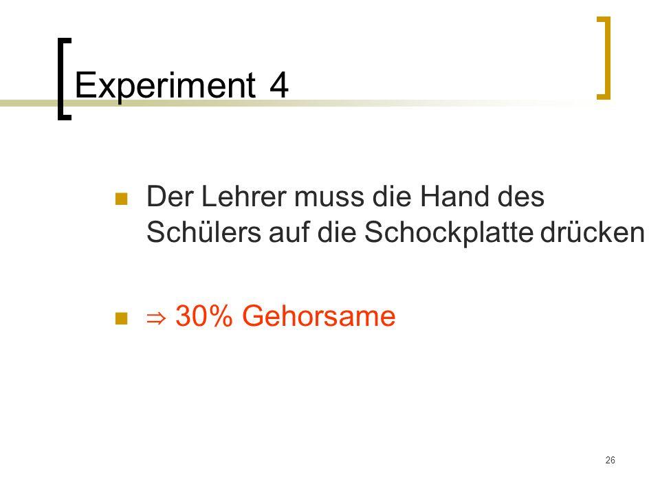 Experiment 4 Der Lehrer muss die Hand des Schülers auf die Schockplatte drücken ⇒ 30% Gehorsame