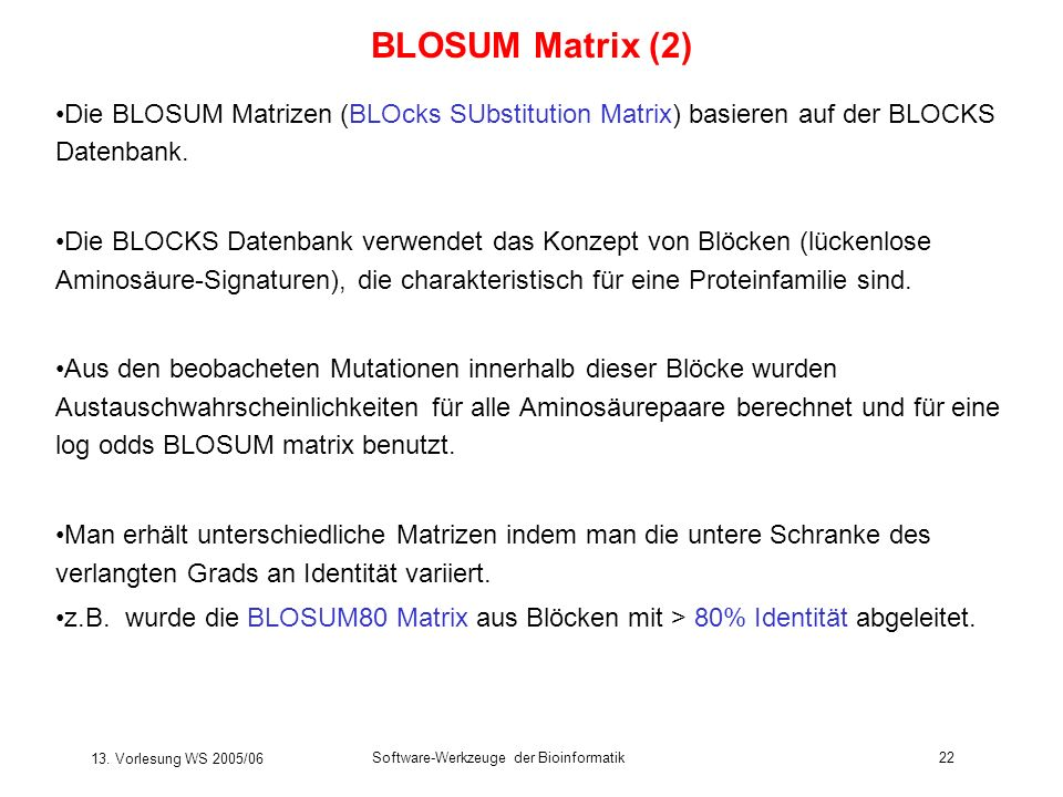 BLOSUM Matrix (2) Die BLOSUM Matrizen (BLOcks SUbstitution Matrix) basieren auf der BLOCKS Datenbank.