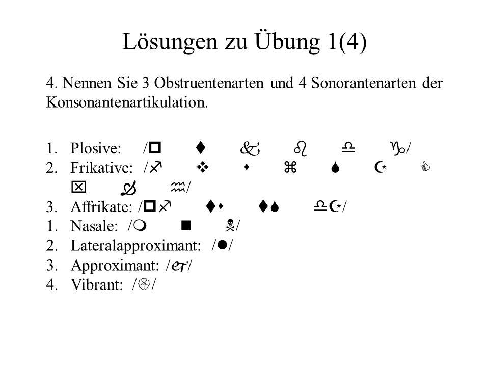 Lösungen zu Übung 1(4) 4. Nennen Sie 3 Obstruentenarten und 4 Sonorantenarten der Konsonantenartikulation.