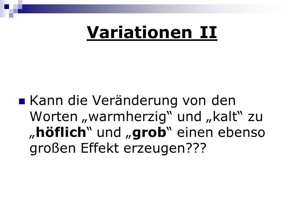 """Variationen II Kann die Veränderung von den Worten """"warmherzig und """"kalt zu """"höflich und """"grob einen ebenso großen Effekt erzeugen"""