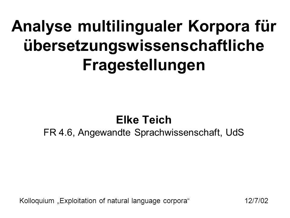 """Analyse multilingualer Korpora für übersetzungswissenschaftliche Fragestellungen Elke Teich FR 4.6, Angewandte Sprachwissenschaft, UdS Kolloquium """"Exploitation of natural language corpora 12/7/02"""