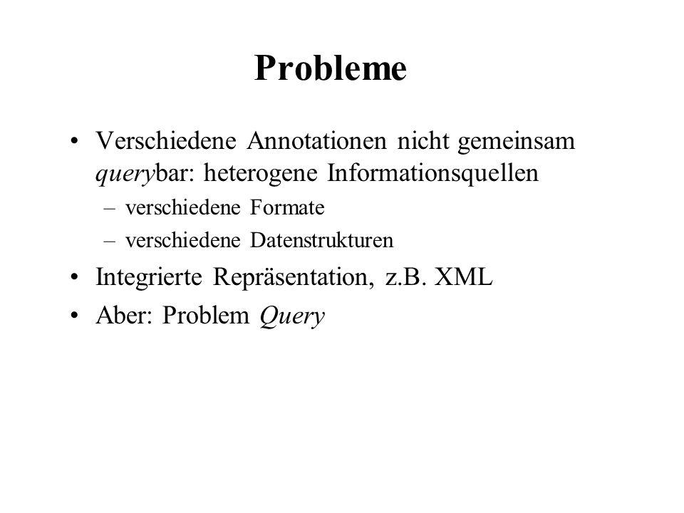Probleme Verschiedene Annotationen nicht gemeinsam querybar: heterogene Informationsquellen. verschiedene Formate.