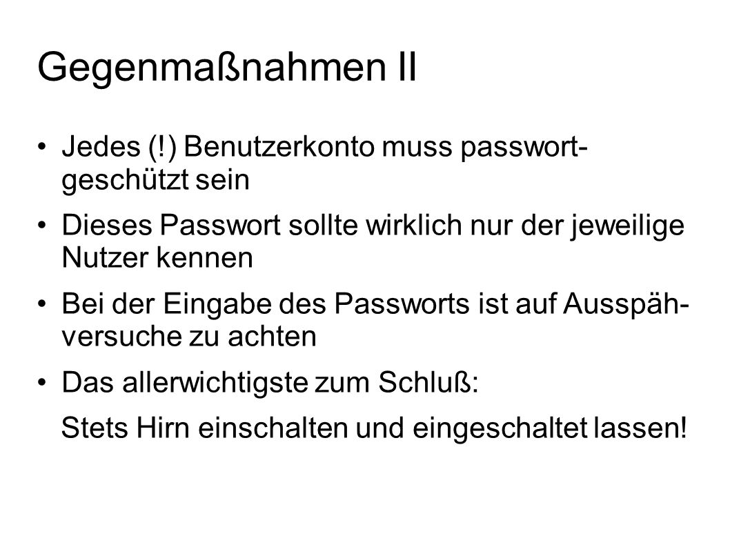 Gegenmaßnahmen II Jedes (!) Benutzerkonto muss passwort- geschützt sein. Dieses Passwort sollte wirklich nur der jeweilige Nutzer kennen.