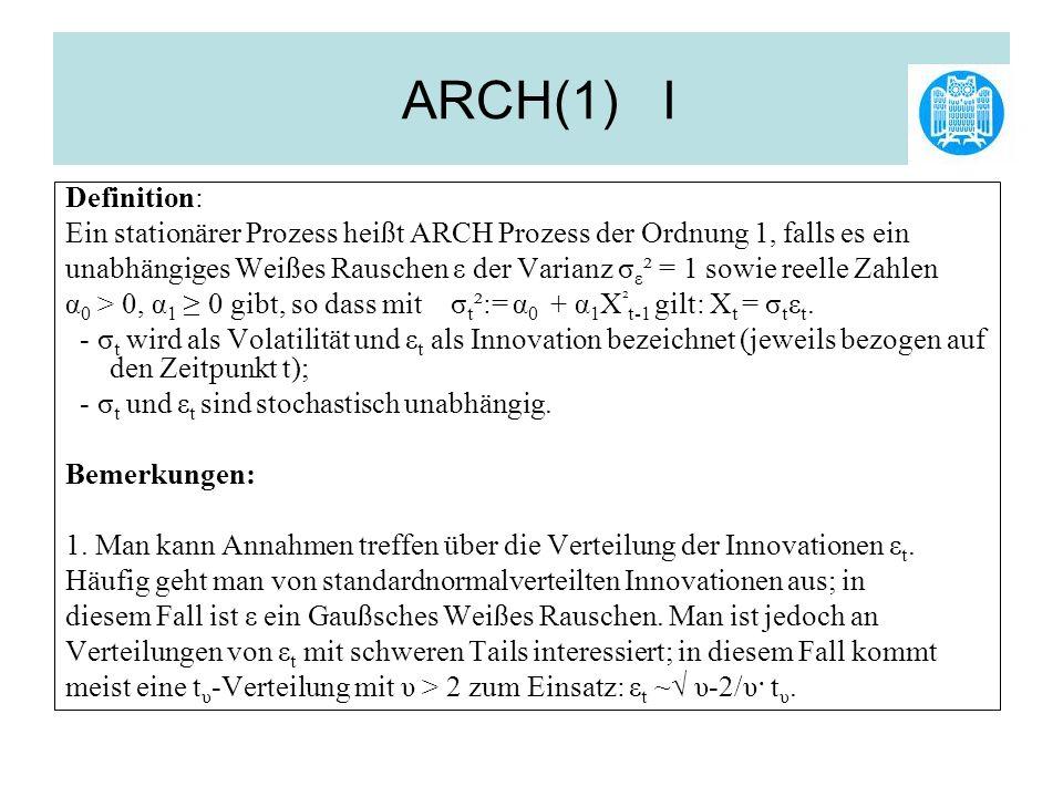 ARCH(1) I Definition: Ein stationärer Prozess heißt ARCH Prozess der Ordnung 1, falls es ein.