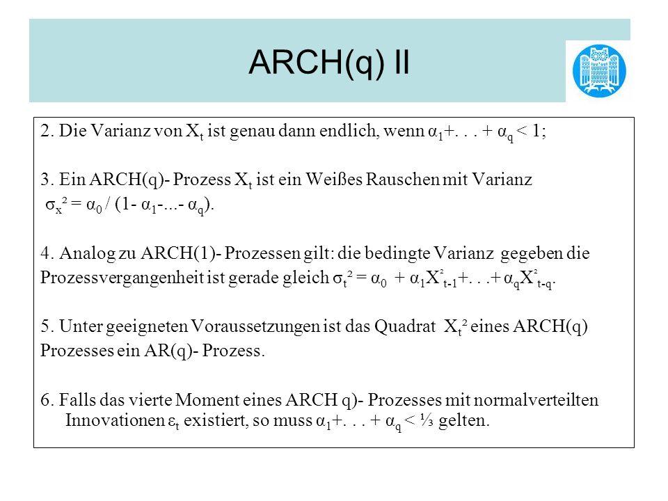 ARCH(q) II 2. Die Varianz von Xt ist genau dann endlich, wenn α1+. . . + αq < 1; 3. Ein ARCH(q)- Prozess Xt ist ein Weißes Rauschen mit Varianz.