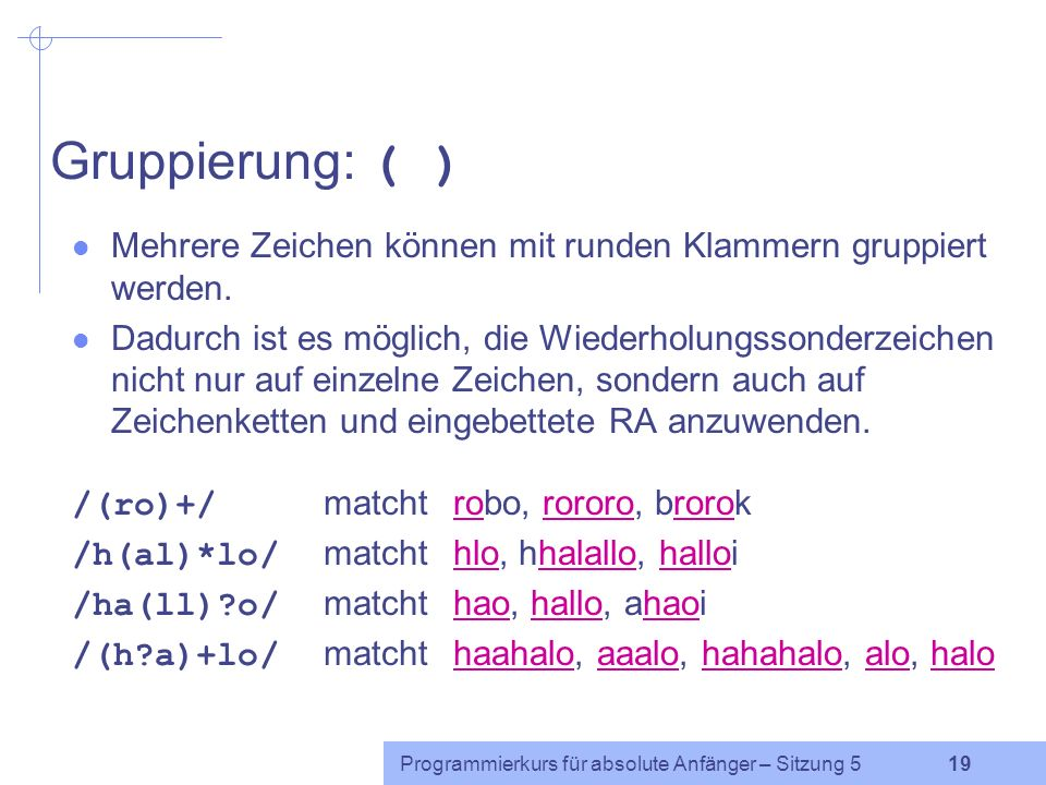 Gruppierung: ( ) Mehrere Zeichen können mit runden Klammern gruppiert werden.