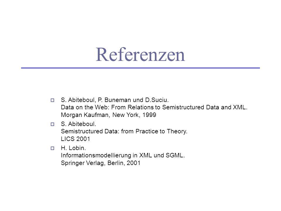 Referenzen S. Abiteboul, P. Buneman und D.Suciu. Data on the Web: From Relations to Semistructured Data and XML. Morgan Kaufman, New York, 1999.