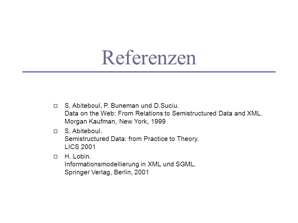 ReferenzenS. Abiteboul, P. Buneman und D.Suciu. Data on the Web: From Relations to Semistructured Data and XML. Morgan Kaufman, New York, 1999.