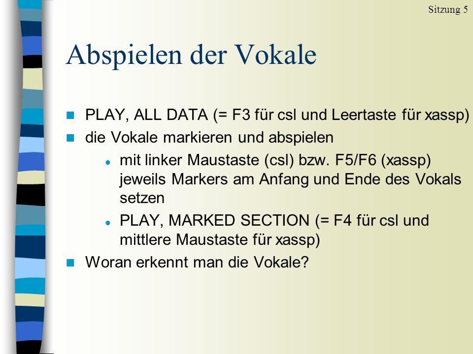 Sitzung 5 Abspielen der Vokale. PLAY, ALL DATA (= F3 für csl und Leertaste für xassp) die Vokale markieren und abspielen.