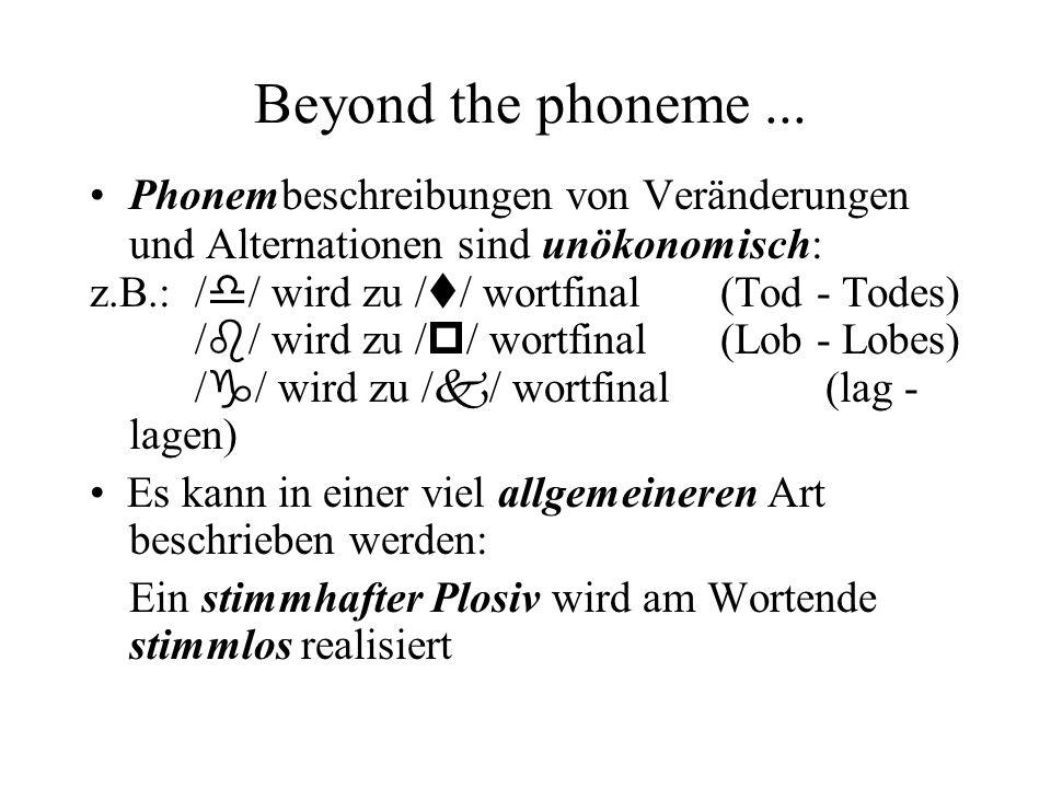 Beyond the phoneme ... Phonembeschreibungen von Veränderungen und Alternationen sind unökonomisch: z.B.: /d/ wird zu /t/ wortfinal (Tod - Todes)