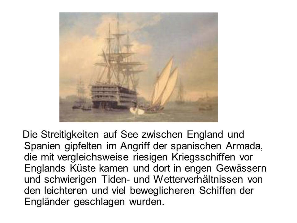 Die Streitigkeiten auf See zwischen England und Spanien gipfelten im Angriff der spanischen Armada, die mit vergleichsweise riesigen Kriegsschiffen vor Englands Küste kamen und dort in engen Gewässern und schwierigen Tiden- und Wetterverhältnissen von den leichteren und viel beweglicheren Schiffen der Engländer geschlagen wurden.