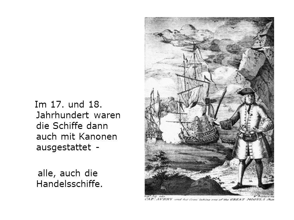 Im 17. und 18. Jahrhundert waren die Schiffe dann auch mit Kanonen ausgestattet -