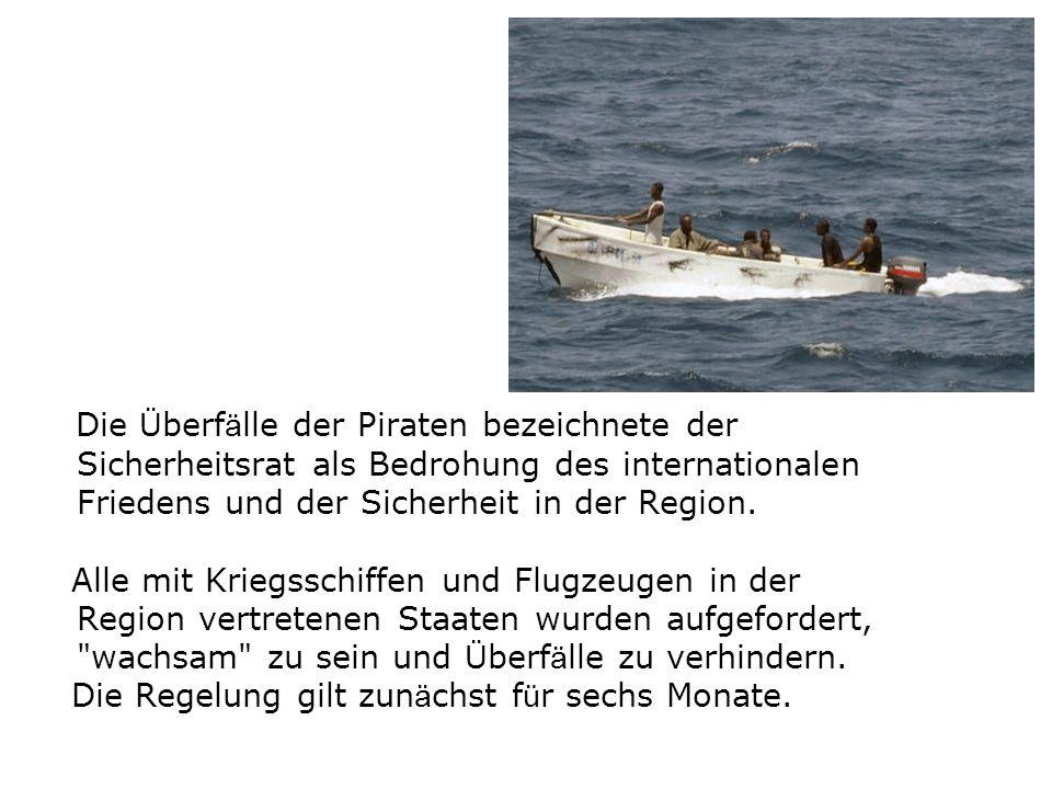Die Überfälle der Piraten bezeichnete der Sicherheitsrat als Bedrohung des internationalen Friedens und der Sicherheit in der Region.
