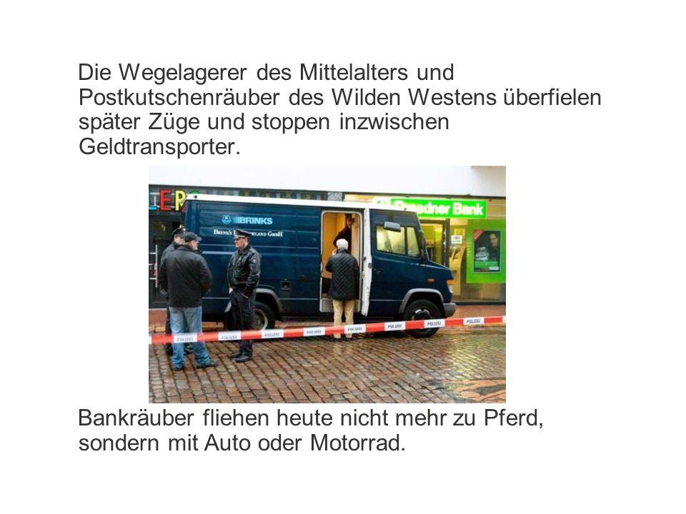 Die Wegelagerer des Mittelalters und Postkutschenräuber des Wilden Westens überfielen später Züge und stoppen inzwischen Geldtransporter.