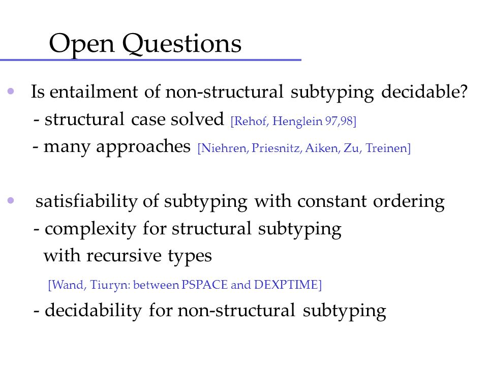 Open Questions • Is entailment of non-structural subtyping decidable