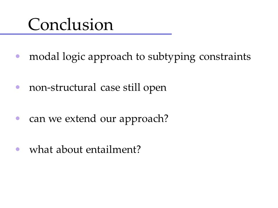 Conclusion • modal logic approach to subtyping constraints