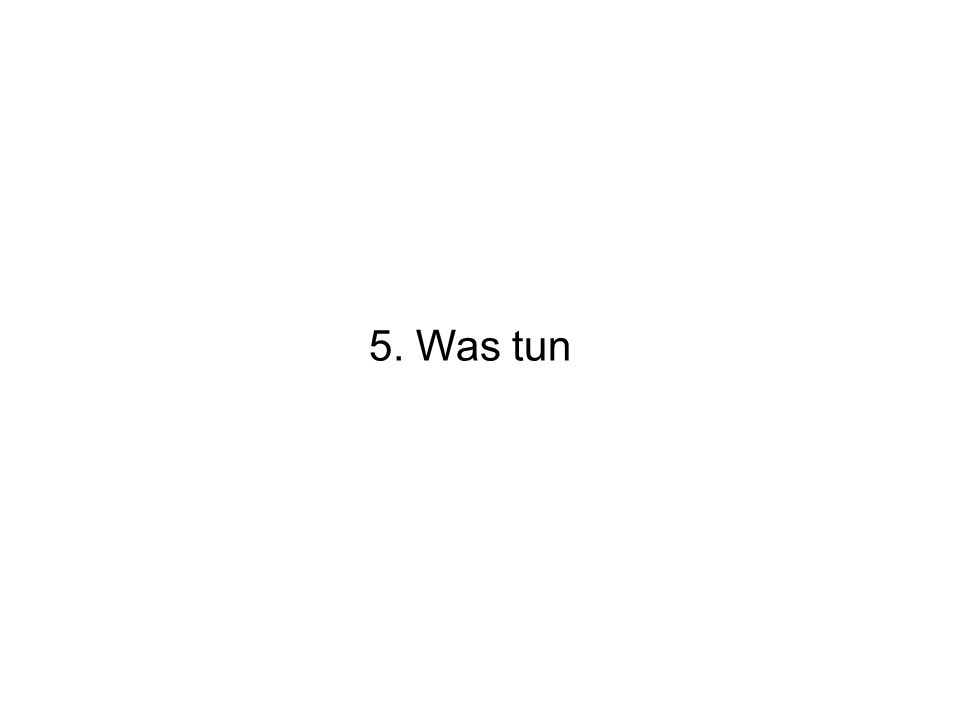 5. Was tun