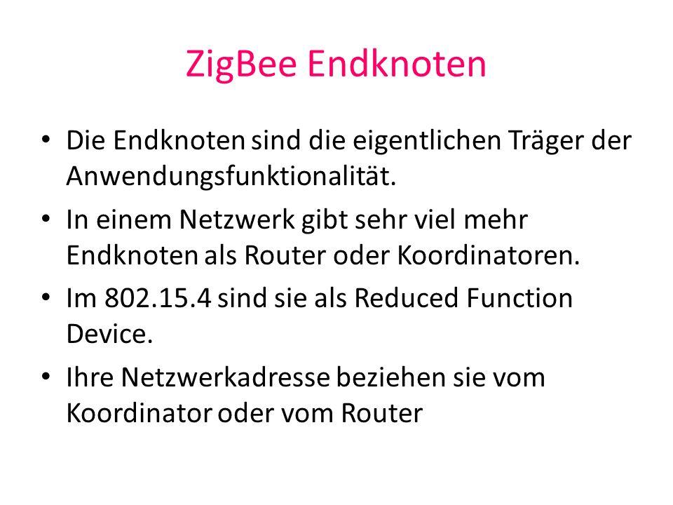 ZigBee Endknoten Die Endknoten sind die eigentlichen Träger der Anwendungsfunktionalität.
