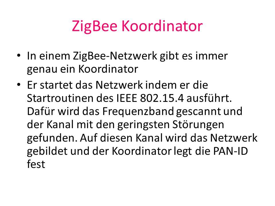 ZigBee Koordinator In einem ZigBee-Netzwerk gibt es immer genau ein Koordinator.